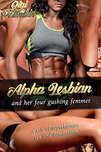 The Alpha Lesbian and her four gushing femmes: A tale of superhuman sex and domination