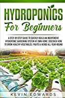 Hydroponics for Beginners: A Step-by-Step Guide to Quickly Build an Inexpensive Hydroponic Gardening System at Own Home: Discover How to Grow Healthy Vegetables, Fruits & Herbs All-Year-Round