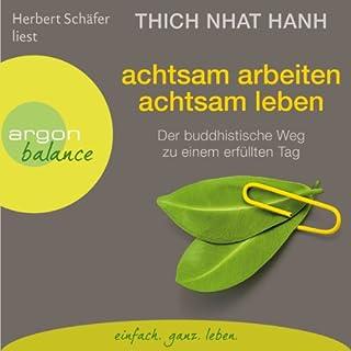 Achtsam arbeiten, achtsam leben     Der buddhistische Weg zu einem erfüllten Tag              Autor:                                                                                                                                 Thich Nhat Hanh                               Sprecher:                                                                                                                                 Herbert Schäfer                      Spieldauer: 2 Std. und 28 Min.     102 Bewertungen     Gesamt 4,7