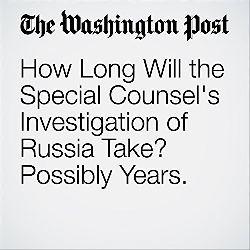 How Long Will the Special Counsel's Investigation of Russia Take? Possibly Years. copertina
