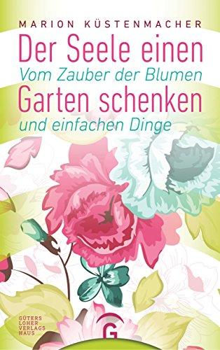 Der Seele einen Garten schenken: Vom Zauber der Blumen und einfachen Dinge von [Marion Küstenmacher]