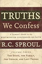Truths We Confess Volume 3: The State, The Family, The Church, and Last Things: A Layman's Guide to the Westminster Confession of Faith