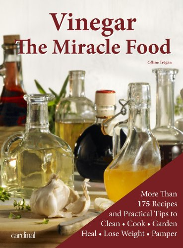 Vinegar: The Miracle Food: More than 175 Recipes and Practicle Tips to Clean, Cook, Garden, Heal, Lose Weight and Pamper