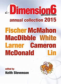 Dimension6: annual collection 2015 by [Jason Fischer, Bren MacDibble, Keith Stevenson]