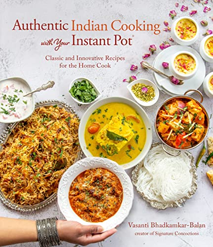 Authentic Indian Cooking with Your Instant Pot: Classic and Innovative Recipes for the Home Cook