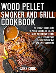 Wood Pellet Smoker And Grill Cookbook: The Ultimate Smoker Guide for Perfect Smoking and Grilling 250 Tasty, Mouth-Watering, and Delicious Recipes to Enjoy Your BBQ Time with Family and Friends