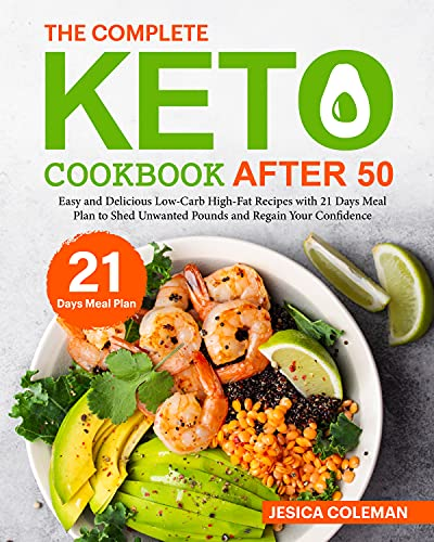 The Complete Keto Cookbook After 50: Easy and Delicious Low-Carb High-Fat Recipes with 21 Days Meal Plan to Shed Unwanted Pounds and Regain Your Confidence