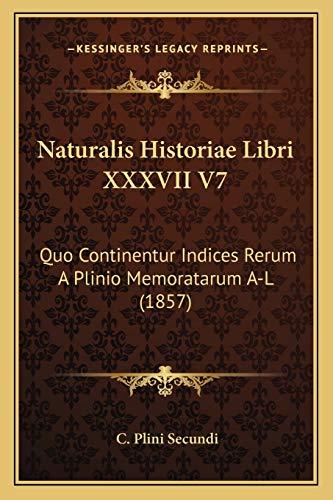 Naturalis Historiae Libri XXXVII V7: Quo Continentur Indices Rerum A Plinio Memoratarum A-L (1857)
