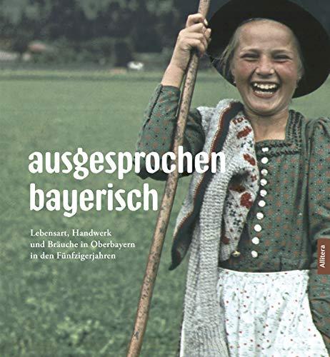 ausgesprochen bayerisch: Landleben in den 50ern (Bildband mit Fotografien von Paul Ernst Rattelmüller): Lebensart, Handwerk und Bräuche in Oberbayern in den Fünfzigerjahren