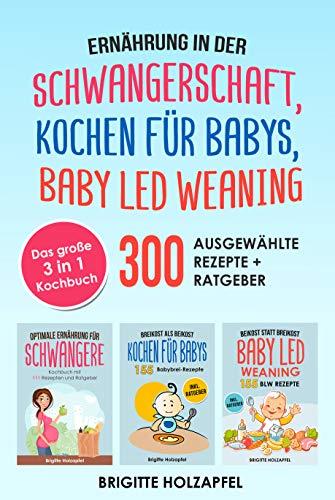 Ernährung in der Schwangerschaft | Kochen für Babys | Baby Led Weaning: 3 in 1 Kochbuch mit 300 ausgewählten Rezepten. Wie du mit dem BLW + breifrei Kochbuch für das Wohl Deines Babys sorgen kannst