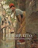 Ettore Tito. Catalogo ragionato delle opere. Ediz. illustrata...