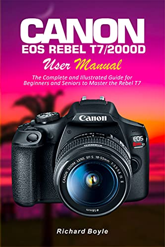 Canon EOS Rebel T7/2000D User Manual: The Complete and Illustrated Guide for Beginners and Seniors to Master the Rebel T7 (English Edition)