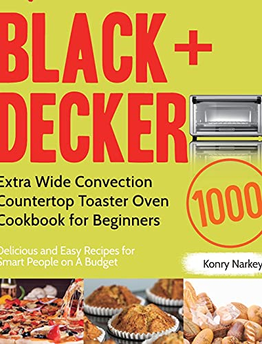 BLACK+DECKER Extra Wide Convection Countertop Toaster Oven Cookbook for Beginners: 1000-Day Delicious and Easy Recipes for Smart People on A Budget