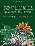 100 Flores para colorear y meditar: Con afirmaciones para lograr energía positiva (Actividades y ocio)