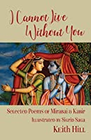 I Cannot Live Without You: Selected Poetry of Mirabai and Kabir