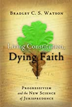 Living Constitution, Dying Faith: Progressivism and the New Science of Jurisprudence (American Ideals & Institutions)