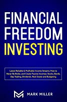 Financial Freedom Investing: Latest Reliable & Profitable Income Streams. How to Never Be Broke and Create Passive Incomes: Stocks, Bonds, Day Trading, Dividends, Real Estate and Budgeting