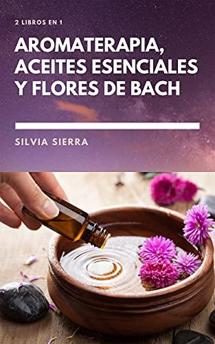 2 LIBROS EN 1: AROMATERAPIA, ACEITES ESENCIALES Y FLORES DE BACH: Cómo usar los beneficios de las flores para mejorar la salud y el bienestar