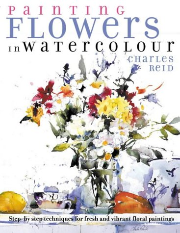 Painting Flowers in Watercolour : Step-By-Step Techniques for Fresh and Vibrant Floral Paintings
