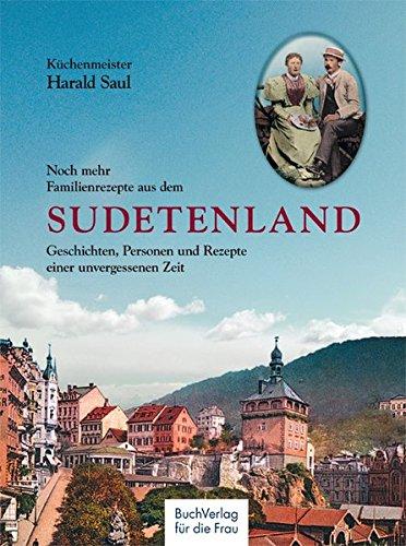 Noch mehr Familienrezepte aus dem Sudetenland: Geschichten, Personen und Rezepte einer unvergessenen Zeit