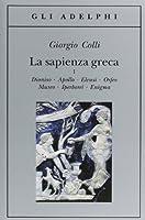 La sapienza greca. Dioniso, Apollo, Eleusi, Orfeo, Museo, Iperborei, Enigma
