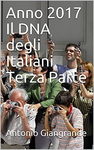 Anno 2017 Il DNA degli Italiani Terza Parte (L'Italia del Trucco, l'Italia che siamo Vol. 5) (Italian Edition)