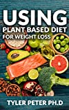 Using Plant Based Diet For Weight Loss: The Master Guide To Using Amazing And Delicious Plant Based Inspired Recipes For Weight Loss And Fat Burning