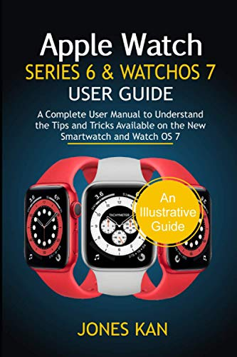 Apple Watch Series 6 and WatchOS 7 User Guide: A Complete User Manual to Understand the Tips & Tricks Available on the New Smartwatch and WatchOS 7