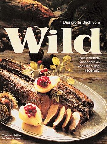 Das grosse Buch vom Wild: Warenkunde und Küchenpraxis von Haar- und Federwild