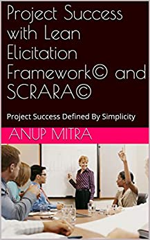 Project Success with Lean Elicitation Framework (LEF)© and SCRARA©: Project Success Defined By Simplicity by [Anup Mitra]