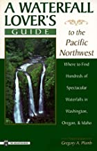 A Waterfall Lover's Guide to the Pacific Northwest: Where to Find Hundreds of Spectacular Waterfalls in Washington, Oregon and Idaho