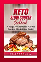 Keto Slow Cooker Cookbook: A Recipe Book For People Who Are Into Keto Diet And Slow Cooker