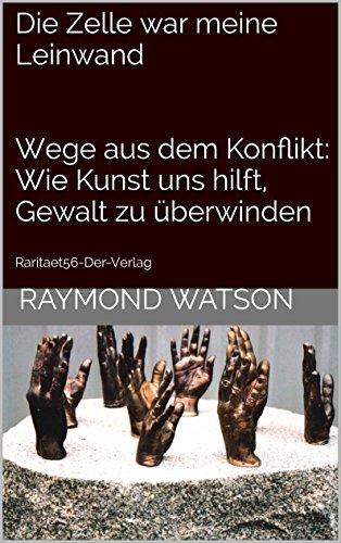 Die Zelle war meine Leinwand Wege aus dem Konflikt: Wie Kunst uns hilft, Gewalt zu überwinden: Raritaet56-Der-Verlag (mit 130 Abbildungen)