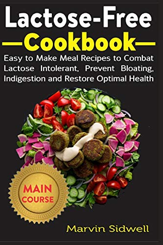 Lactose-Free Cookbook: Easy to Make Meal Recipes to Combat Lactose Intolerant, Prevent Bloating, Indigestion and Restore Optimal Health