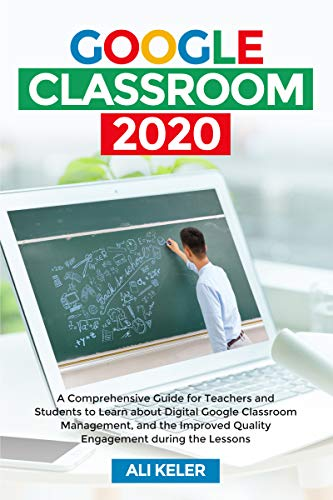 Google Classroom 2020: A Comprehensive Guide for Teachers and Students to Learn about Digital Google Classroom Management, and the Improved Quality Engagement during the Lessons (English Edition)