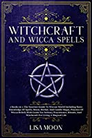 Witchcraft And Wicca Spells: The Succinct Guide To Wiccan World Including Basic Knowledge Of Spells, Moon, Herbal, And Candle Magic, Practice Of Wicca Beliefs Wit h Guide For Solitary Practitioner, Rituals, And Witchcraft For Living A Magical Life
