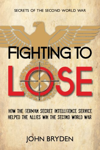 Fighting to Lose: How the German Secret Intelligence Service Helped the Allies Win the Second World War (Secrets of the Second World War, Band 1)