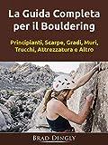 La Guida Completa per il Bouldering: Principianti, Scarpe, Gradi, Muri, Trucchi, Attrezzatura e Altro (Italian Edition)