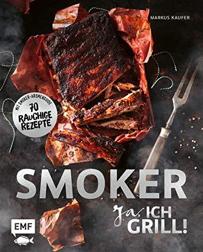 Smoker - Ja, ich grill!: Alles über gutes Smoken: 70 rauchige Rezepte zum Niederknien. Mit Smoker-Aromenguide