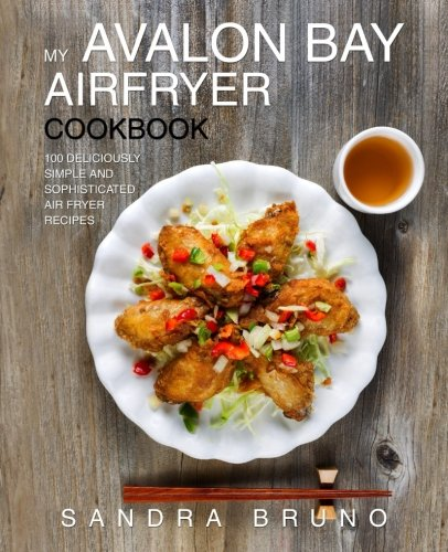 My Avalon Bay Airfryer Cookbook: 100 Deliciously Simple And Sophisticated Air Fryer Recipes