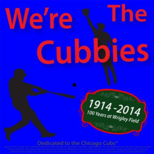 We're the Cubbies (100 Years At Wrigley Field 1914-2014 Dedicated to the Chicago Cubs Baseball Team)