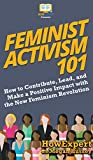Feminist Activism 101: How to Contribute, Lead, and Make a Positive Impact with the New Feminism Revolution