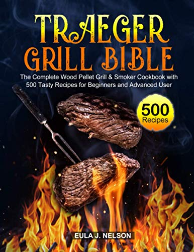 Traeger Grill Bible: The Complete Wood Pellet Grill & Smoker Cookbook with 500 Tasty Recipes for Beginners and Advanced User