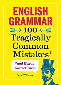 [Sean Williams PhD]のEnglish Grammar: 100 Tragically Common Mistakes (and How to Correct Them) (English Edition)