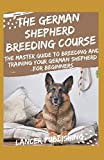 The German Shepherd Breeding Course: The Master Guide To Breeding And Training Your German Shepherd For Beginners