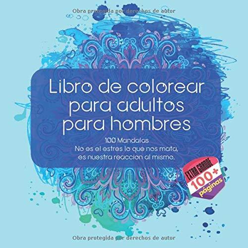 Libro de colorear para adultos para hombres 100 Mandalas - No es el estres lo que nos mata, es nuestra reaccion al mismo. (Spanish Edition)