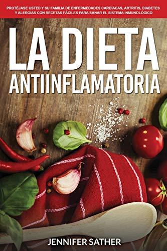 La Dieta Antiinflamatoria: Protéjase usted y su familia de enfermedades cardíacas, artritis, diabe