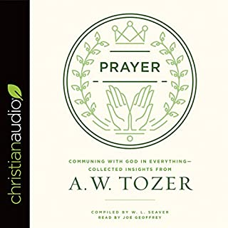 Prayer     Communing with God in Everything - Collected Insights from A. W. Tozer              By:                                                                                                                                 A. W. Tozer                               Narrated by:                                                                                                                                 Joe Geoffrey                      Length: 5 hrs and 11 mins     91 ratings     Overall 4.8