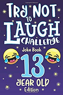 Try Not to Laugh Challenge Joke Book 13 Year Old Edition: is a Hilarious Interactive Joke Book Game for Teenagers! Funny J...