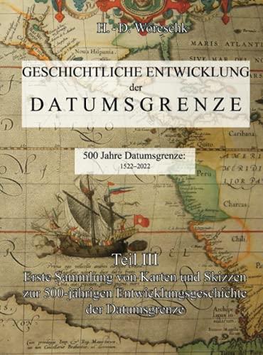 Geschichtliche Entwicklung der Datumsgrenze: Teil III - Erste Sammlung von Karten und Skizzen zur 500-jährigen Entwicklungsgeschichte der Datumsgrenze
